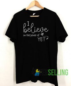 I Believe In The Power Of Yet Unisex Adult Size S-3XL