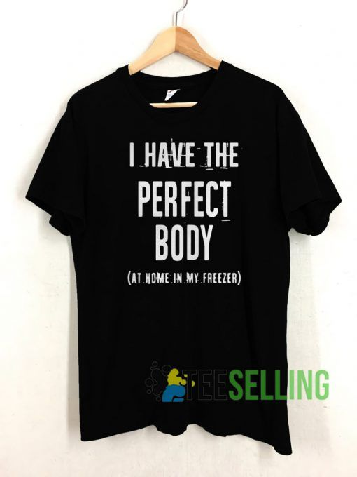 I Have The Perfect Body T shirt Unisex Adult Size S-3XL