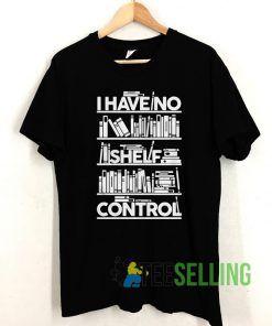 I have no shelf control T shirt Unisex Adult Size S-3XL