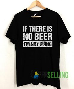 If there is no beer I'm not going T shirt Unisex Adult Size S-3XL