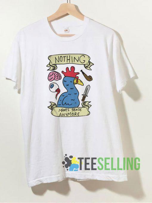 Nothing makes sense anymore T shirt Unisex Adult Size S-3XL