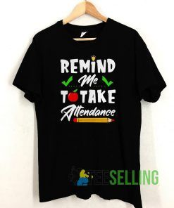 Remind Me To Take Attendance T shirt Adult Unisex Size S-3XL