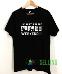 So Ready For The Weekend T shirt Adult Unisex Size S-3XL