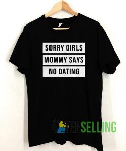 Sorry Girls Mommy Says No Dating T shirt Unisex Adult Size S-3XL