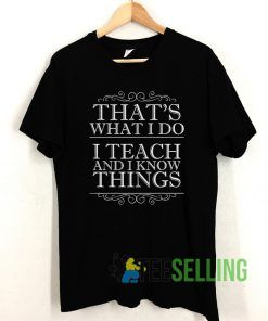 That's What I Do I Teach and I Know Things T shirt Unisex Adult Size S-3XL