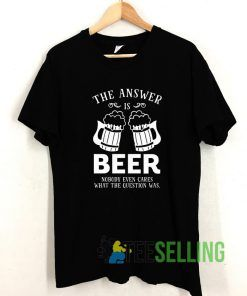 The Answer Is Beer T shirt Adult Unisex Size S-3XL