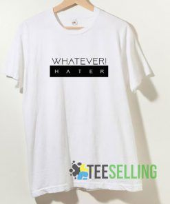 Whatever Hater T shirt Adult Unisex Size S-3XL