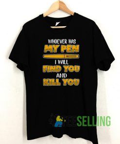 Whoever has my pen T shirt Unisex Adult Size S-3XL