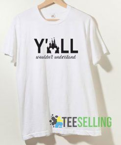 Y'all Wouldn't Understand T shirt Adult Unisex Size S-3XL