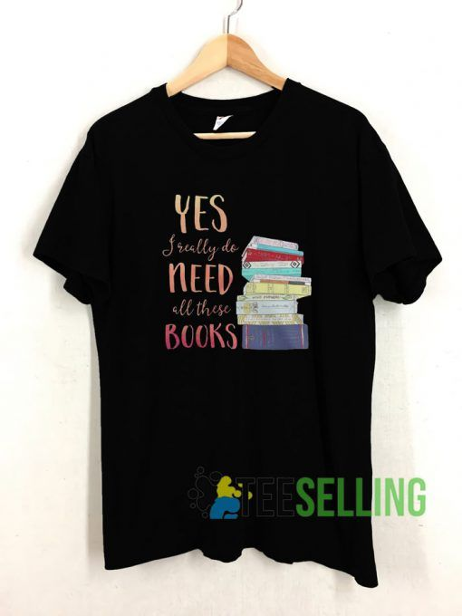 Yes I really do need all these books T shirt Unisex Adult Size S-3XL