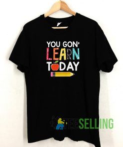 You Gon' Learn Today Unisex Adult Size S-3XL