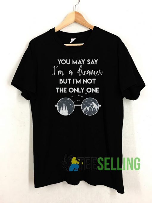 You may say I'm a dreamer T shirt Unisex Adult Size S-3XL