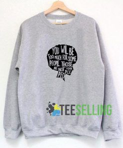 You will Be Too Much Grey Sweatshirt Unisex