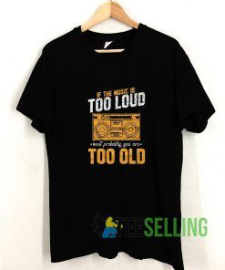 If The Music Is Too Loud T shirt Adult Unisex Size S-3XL