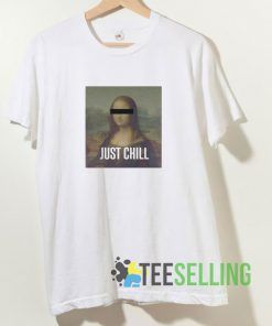 Monalisa Saying Just Chill T shirt Adult Unisex Size S-3XL
