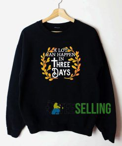 A Lot Can Happen In Three Days Sweatshirt Unisex Adult