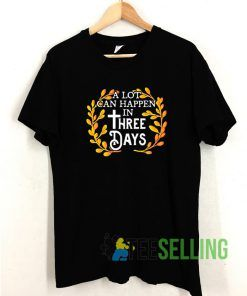 A Lot Can Happen In Three Days T shirt Adult Unisex Size S-3XL