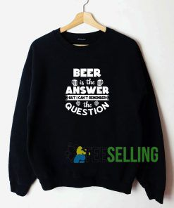 Beer Is The Answer To Everything Sweatshirt Unisex Adult
