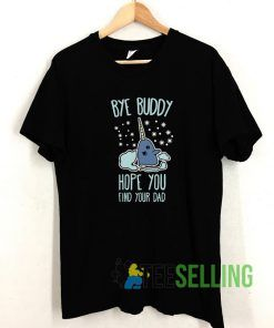 Bye Buddy I Hope You Find T shirt Adult Unisex Size S-3XL