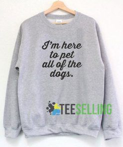 I'm Here To Pet All The Dogs Sweatshirt Unisex