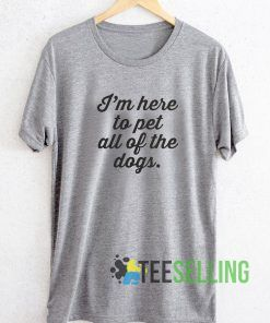 I'm Here To Pet All The Dogs T shirt Adult Unisex Size S-3XL