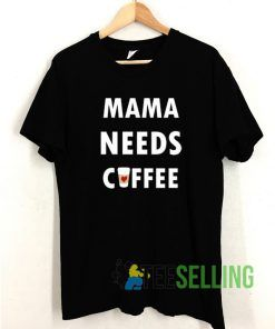 Mama Needs Coffee T shirt Adult Unisex Size S-3XL