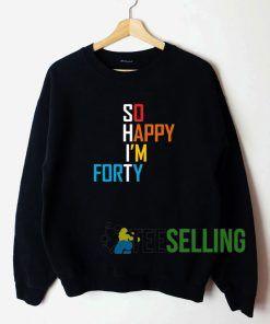 So Happy I'm Forty Sweatshirt Unisex Adult