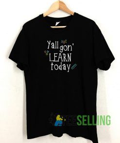 Yall Gon Learn Today T shirt Adult Unisex Size S-3XL