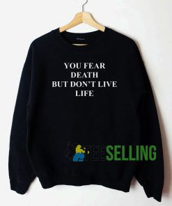 You Fear Death But Don't Live Life Sweatshirt Unisex Adult