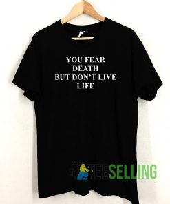 You Fear Death But Don't Live Life T shirt Adult Unisex Size S-3XL