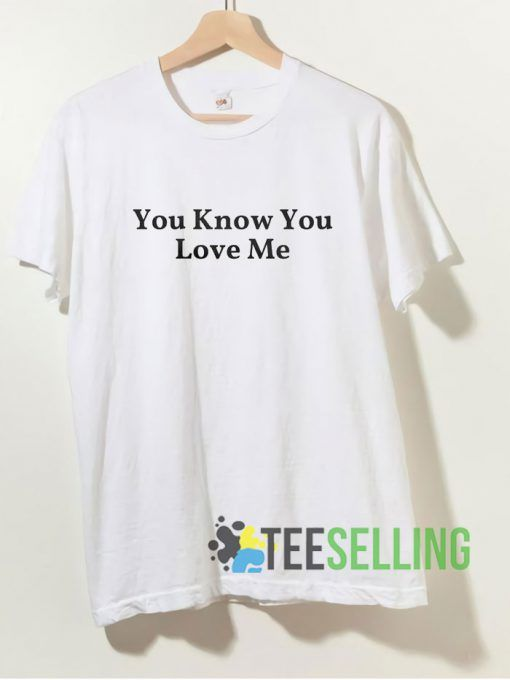 You Know You Love Me T shirt Adult Unisex Size S-3XL