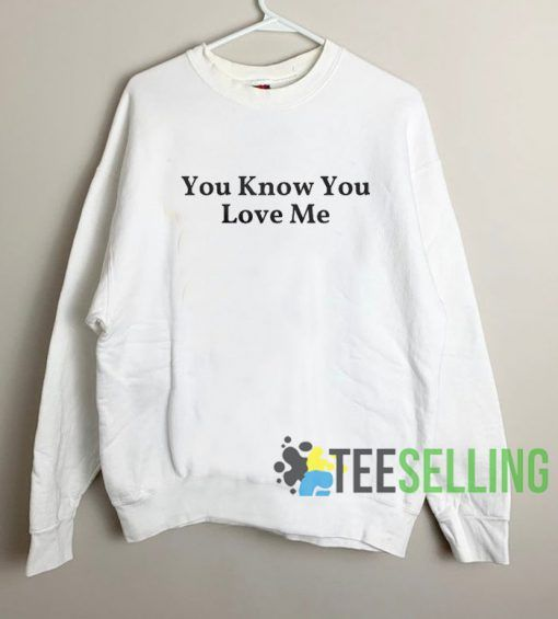 You Know You Love Me Sweatshirt Unisex