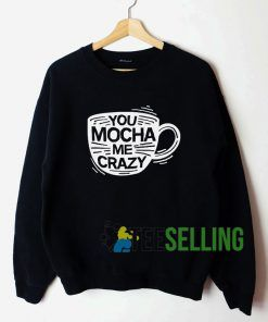 You Mocha Me Crazy Sweatshirt Unisex