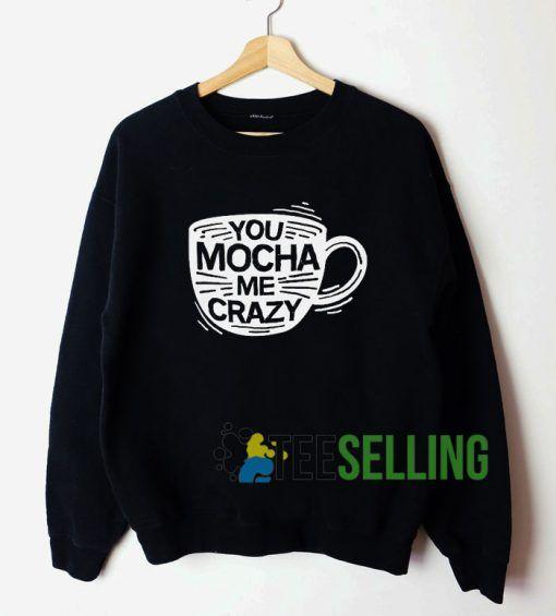 You Mocha Me Crazy Sweatshirt Unisex