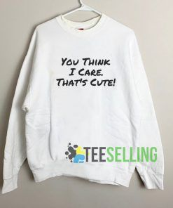 You Think I Care Sweatshirt Unisex