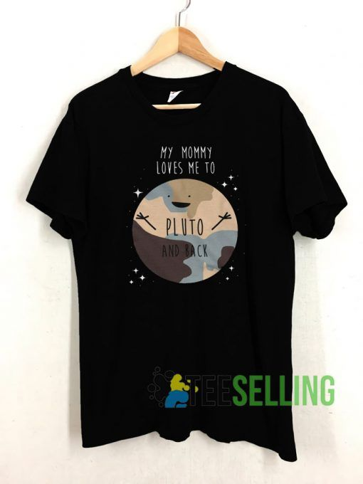 My Mommy Loves Me To Pluto And Back T shirt Adult Unisex Size S 3XL