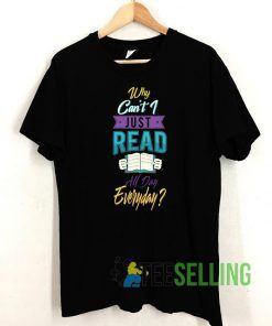Why Can't I Just Read All Day T shirt Adult Unisex Size S-3XL