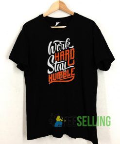 Work Hard Stay Humble T shirt Adult Unisex Size S-3XL