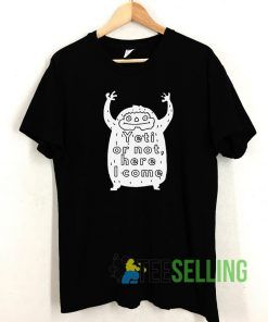 Yeti Or Not Here I Come T shirt Adult Unisex Size S-3XL