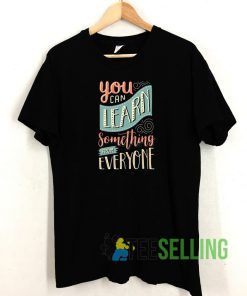 You Can Learn Something T shirt Adult Unisex Size S-3XL