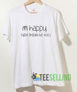 Im Happy You Should Be Too T shirt Adult Unisex Size S-3XL