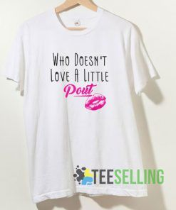 Who Doesnt Love A Little Pout T shirt Adult Unisex Size S-3XL