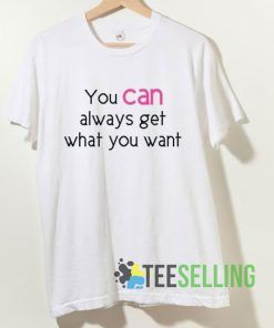 You Can Always Get What You Want T shirt Adult Unisex Size S-3XL