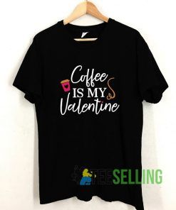 Coffee Is My Valentine T shirt Adult Unisex Size S-3XL