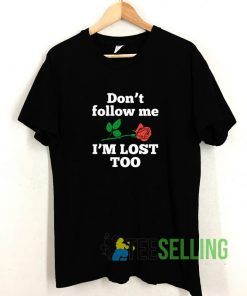 Dont Follow Me Rose Im Lost Too T shirt Adult Unisex Size S-3XL