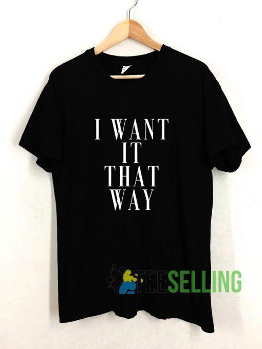 Want It That Way T shirt Adult Unisex Size S-3XL