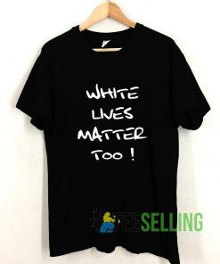 White Lives Matter Too T shirt Adult Unisex Size S-3XL