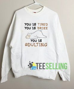 You Is Tired You Is Broke You Is Adulting Unisex Sweatshirt Unisex Adult