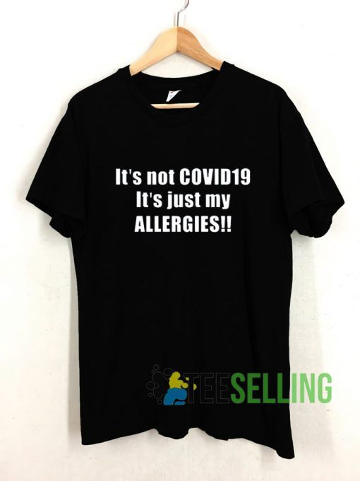 It's Not Covid-19 It's Just My Allergies T shirt Adult Unisex Size S-3XL