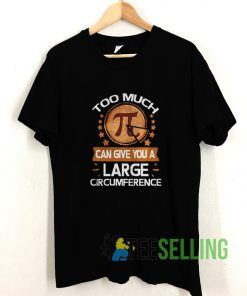 Too Much Pi Can Give You A Large T shirt Adult Unisex Size S-3XL